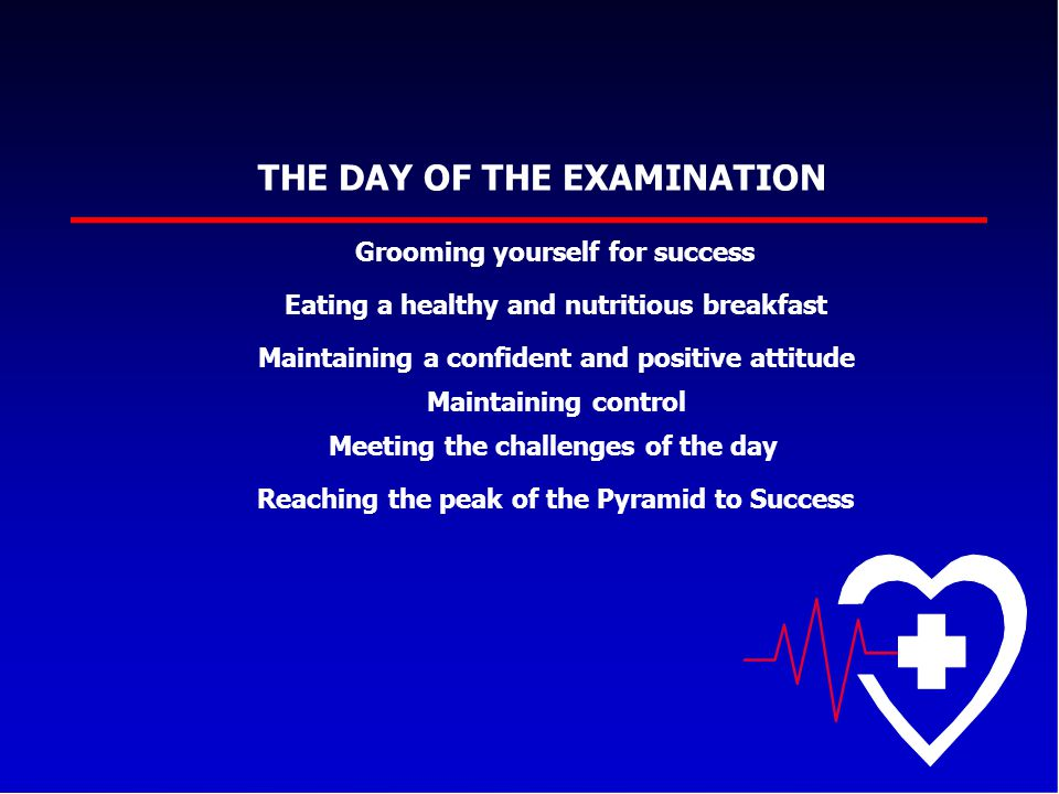 THE DAY OF THE EXAMINATION Grooming yourself for success Eating a healthy and nutritious breakfast Maintaining a confident and positive attitude Maint