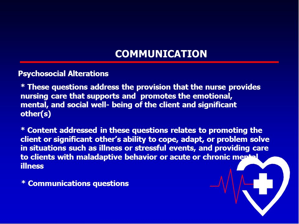 COMMUNICATION Psychosocial Alterations * These questions address the provision that the nurse provides nursing care that supports and promotes the emo