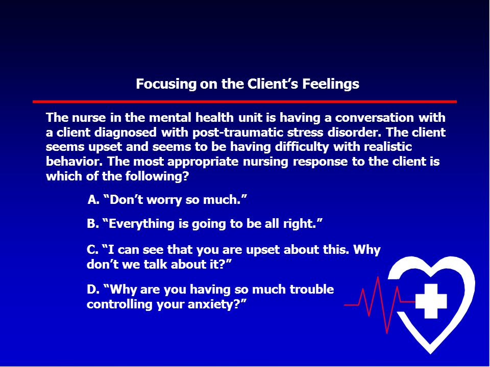 Focusing on the Client's Feelings The nurse in the mental health unit is having a conversation with a client diagnosed with post-traumatic stress diso