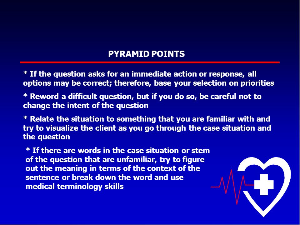 PYRAMID POINTS * If the question asks for an immediate action or response, all options may be correct; therefore, base your selection on priorities *