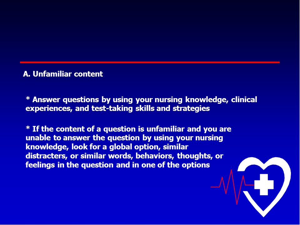 A. Unfamiliar content * Answer questions by using your nursing knowledge, clinical experiences, and test-taking skills and strategies * If the content