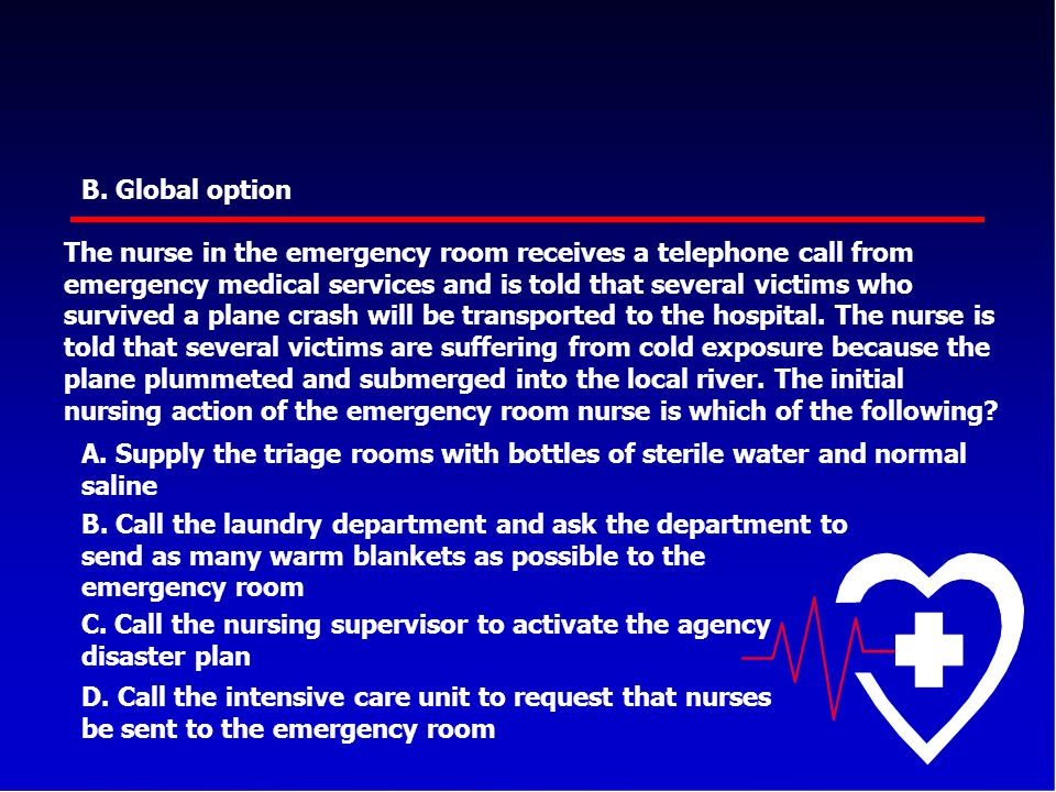 B. Global option The nurse in the emergency room receives a telephone call from emergency medical services and is told that several victims who surviv