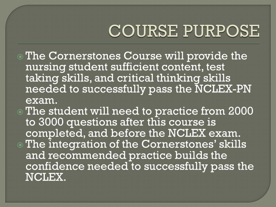  The Cornerstones Course will provide the nursing student sufficient content, test taking skills, and critical thinking skills needed to successfully pass the NCLEX-PN exam.