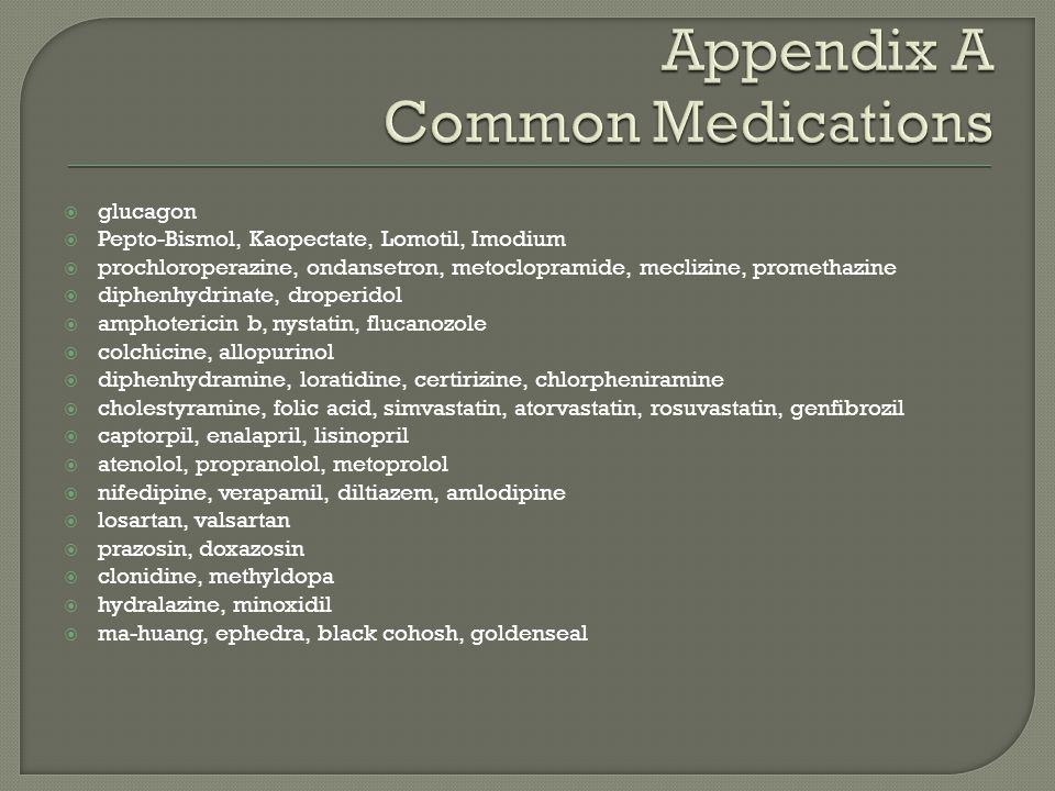  glucagon  Pepto-Bismol, Kaopectate, Lomotil, Imodium  prochloroperazine, ondansetron, metoclopramide, meclizine, promethazine  diphenhydrinate, d