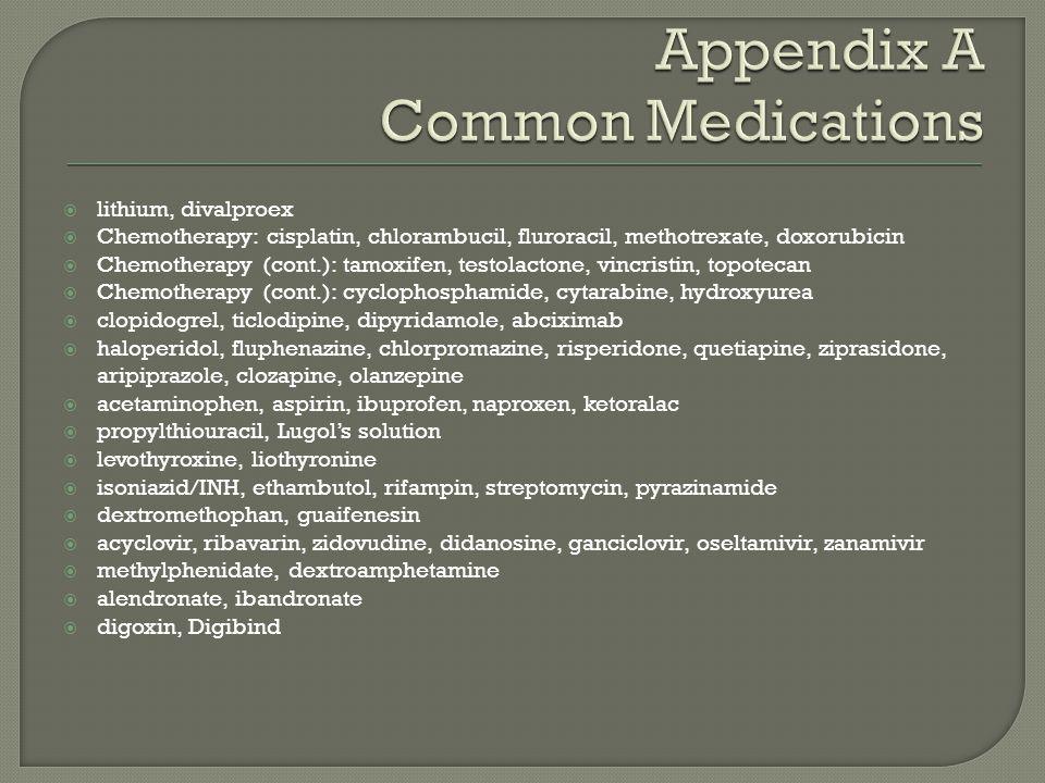  lithium, divalproex  Chemotherapy: cisplatin, chlorambucil, fluroracil, methotrexate, doxorubicin  Chemotherapy (cont.): tamoxifen, testolactone,