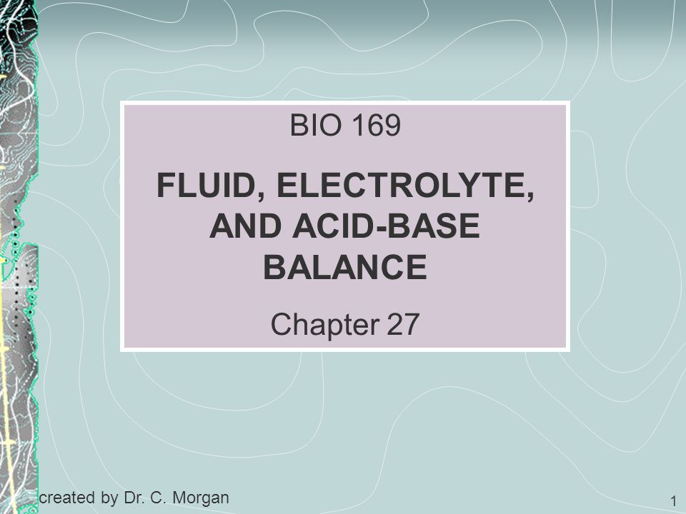 1 BIO 169 FLUID, ELECTROLYTE, AND ACID-BASE BALANCE Chapter 27 created by Dr. C. Morgan