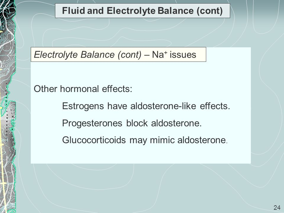 24 Fluid and Electrolyte Balance (cont) Other hormonal effects: Estrogens have aldosterone-like effects. Progesterones block aldosterone. Glucocortico