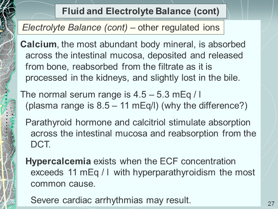 27 Fluid and Electrolyte Balance (cont) Calcium, the most abundant body mineral, is absorbed across the intestinal mucosa, deposited and released from