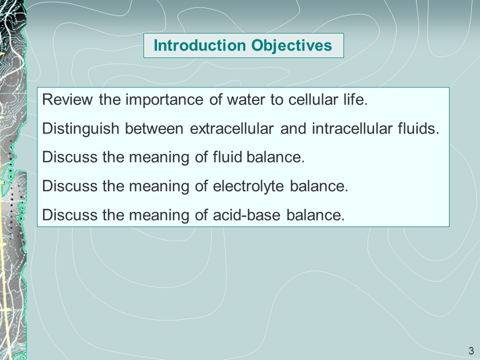3 Introduction Objectives Review the importance of water to cellular life. Distinguish between extracellular and intracellular fluids. Discuss the mea