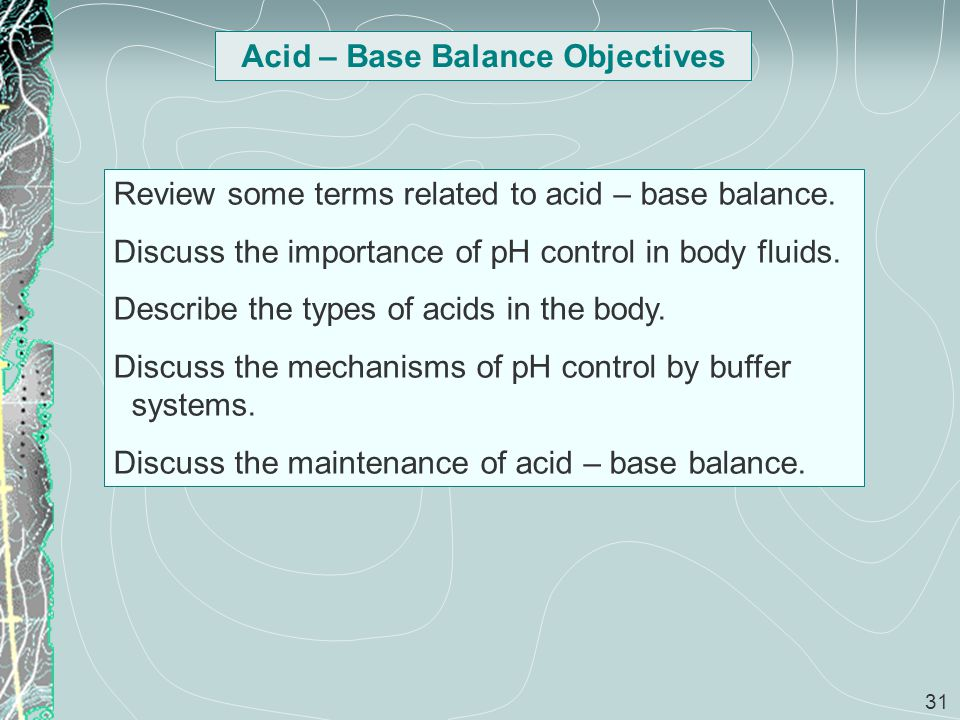 31 Acid – Base Balance Objectives Review some terms related to acid – base balance. Discuss the importance of pH control in body fluids. Describe the
