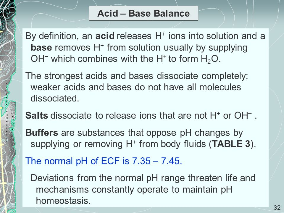 32 Acid – Base Balance By definition, an acid releases H + ions into solution and a base removes H + from solution usually by supplying OH – which com