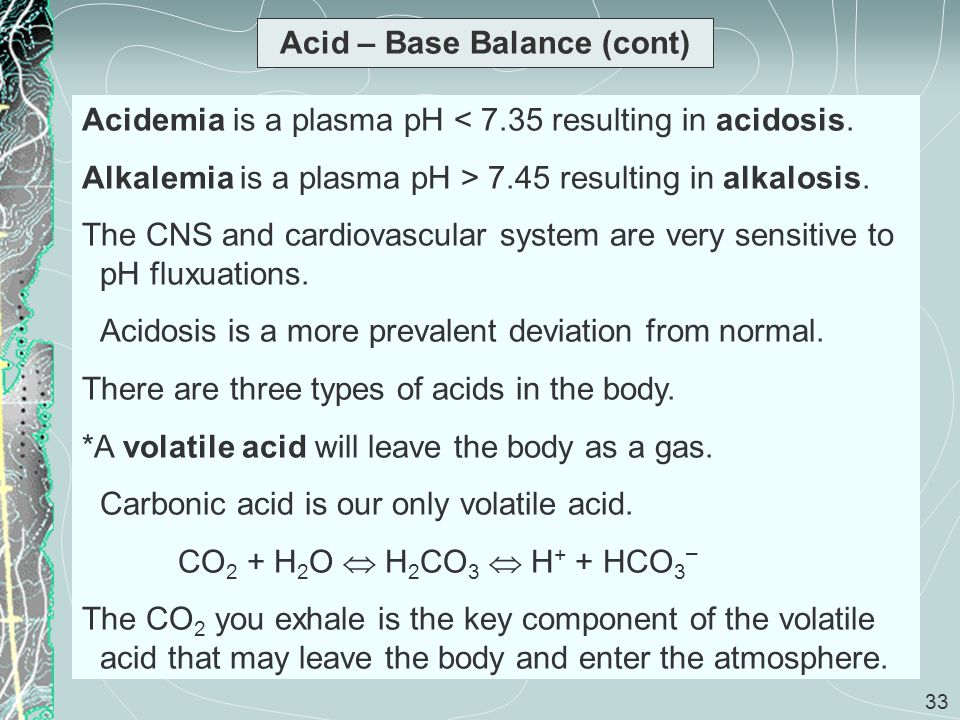 33 Acid – Base Balance (cont) Acidemia is a plasma pH < 7.35 resulting in acidosis. Alkalemia is a plasma pH > 7.45 resulting in alkalosis. The CNS an