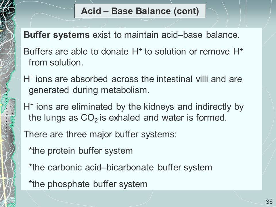 36 Acid – Base Balance (cont) Buffer systems exist to maintain acid–base balance. Buffers are able to donate H + to solution or remove H + from soluti