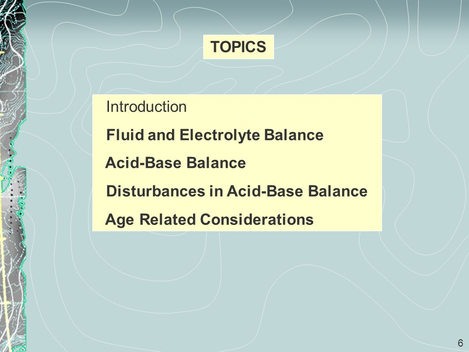 6 TOPICS Introduction Fluid and Electrolyte Balance Acid-Base Balance Disturbances in Acid-Base Balance Age Related Considerations