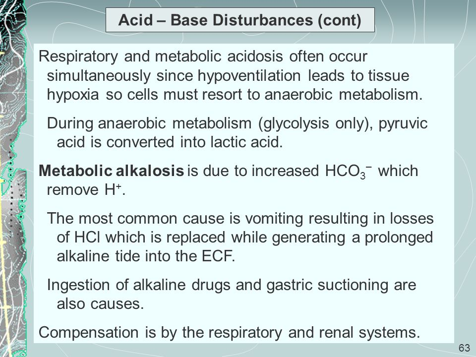 63 Acid – Base Disturbances (cont) Respiratory and metabolic acidosis often occur simultaneously since hypoventilation leads to tissue hypoxia so cell