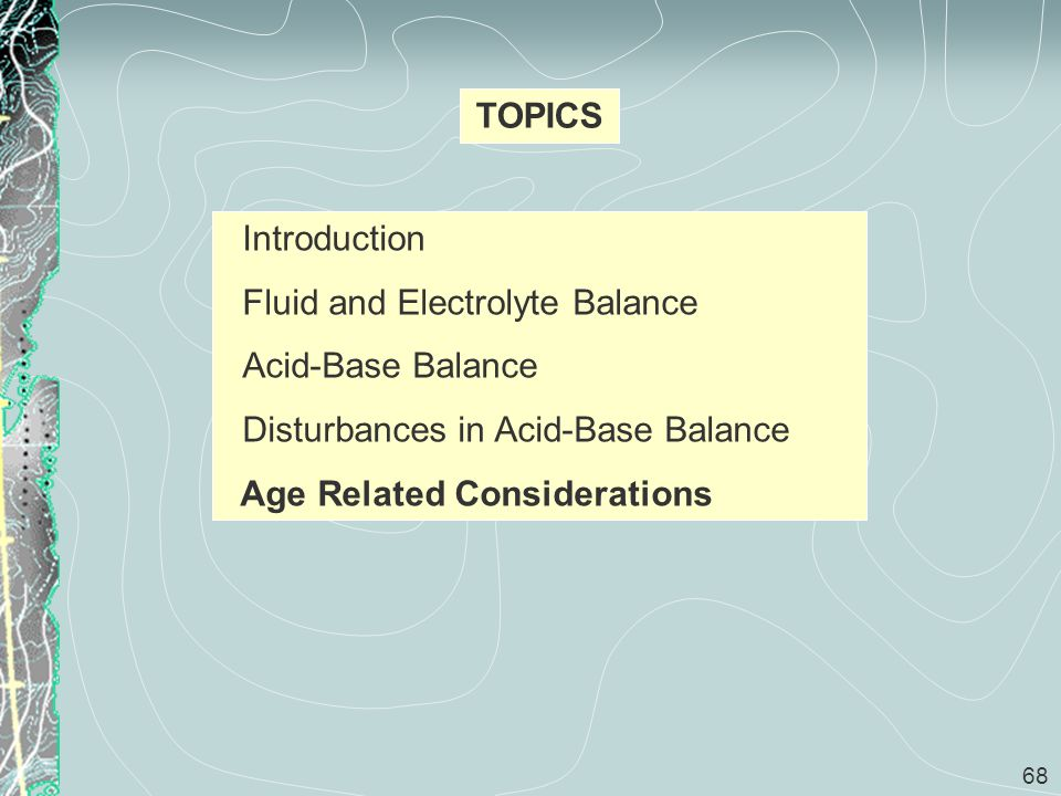 68 TOPICS Introduction Fluid and Electrolyte Balance Acid-Base Balance Disturbances in Acid-Base Balance Age Related Considerations
