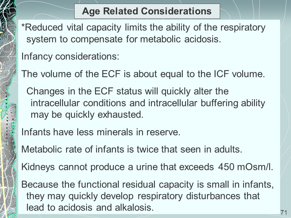 71 Age Related Considerations *Reduced vital capacity limits the ability of the respiratory system to compensate for metabolic acidosis. Infancy consi