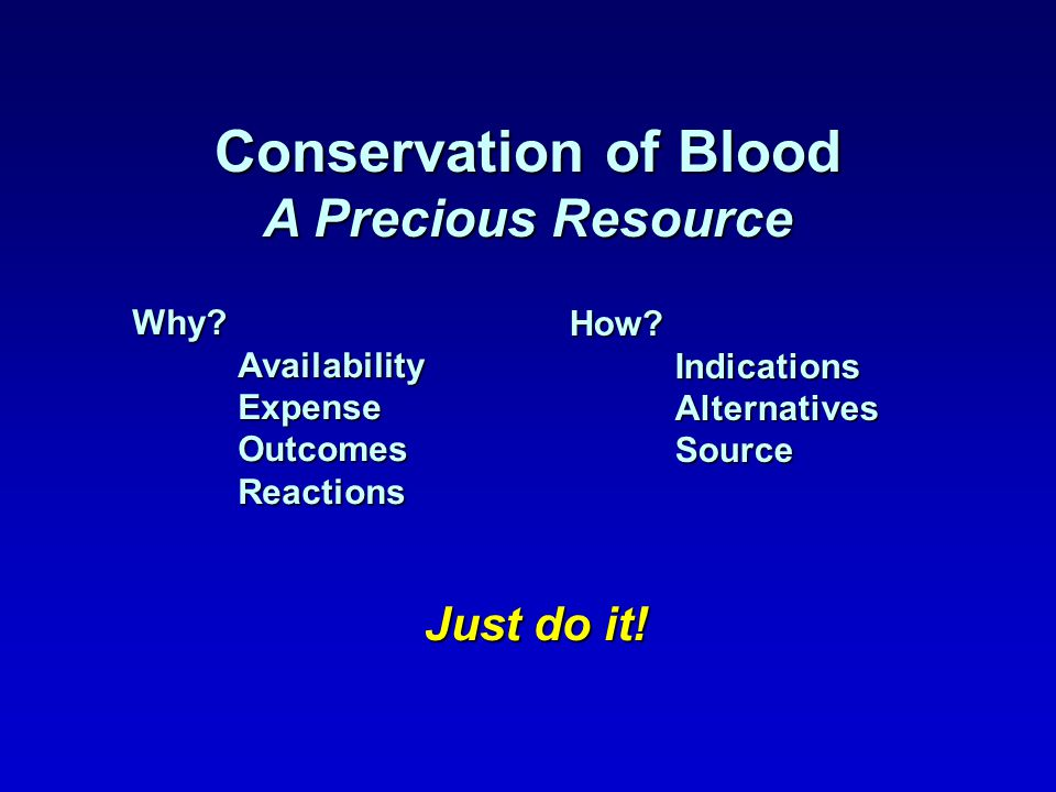 Conservation of Blood A Precious Resource Why AvailabilityExpenseOutcomesReactions How IndicationsAlternativesSource Just do it!