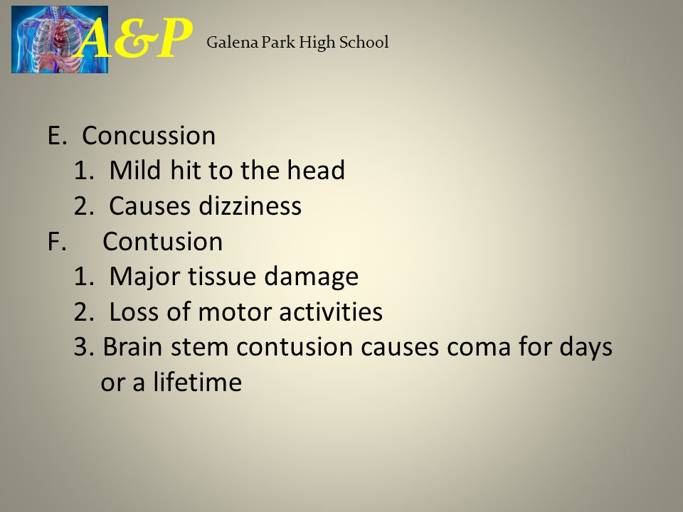 E. Concussion 1. Mild hit to the head 2. Causes dizziness F.Contusion 1. Major tissue damage 2. Loss of motor activities 3. Brain stem contusion cause