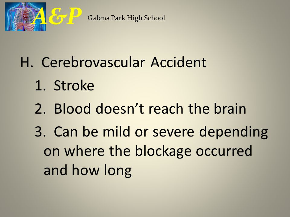 H. Cerebrovascular Accident 1. Stroke 2. Blood doesn't reach the brain 3.