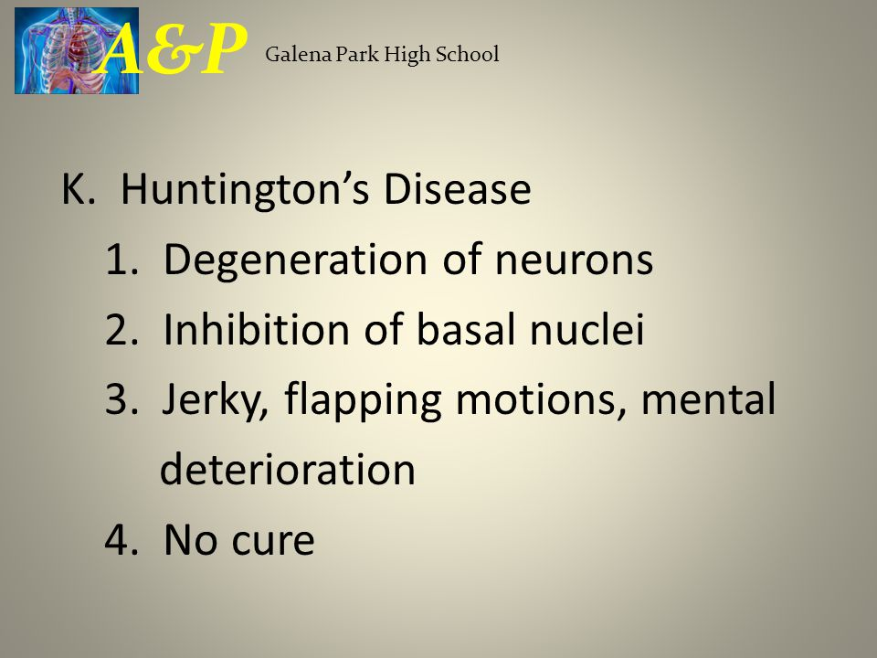 K. Huntington's Disease 1. Degeneration of neurons 2.