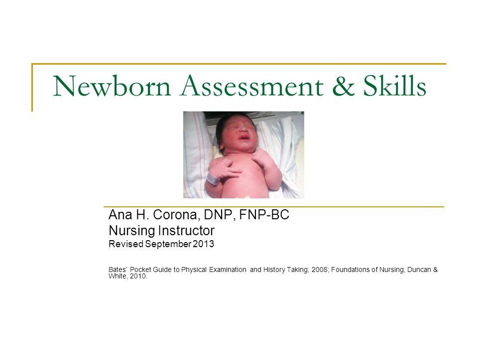 Newborn Assessment & Skills Ana H. Corona, DNP, FNP-BC Nursing Instructor Revised September 2013 Bates' Pocket Guide to Physical Examination and Histo
