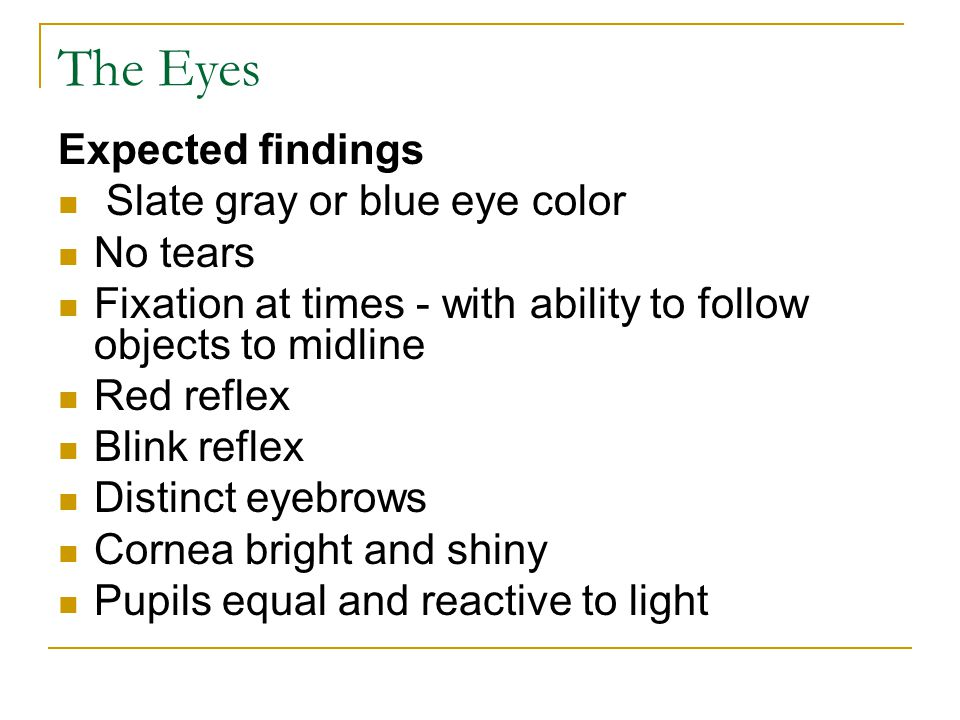The Eyes Expected findings Slate gray or blue eye color No tears Fixation at times - with ability to follow objects to midline Red reflex Blink reflex