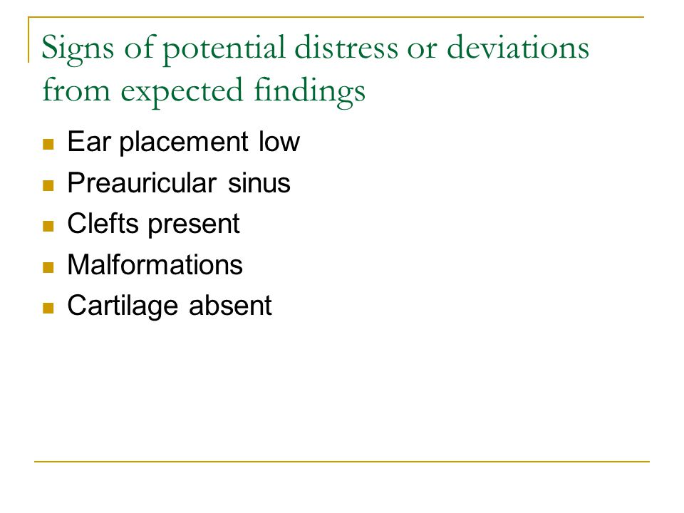 Signs of potential distress or deviations from expected findings Ear placement low Preauricular sinus Clefts present Malformations Cartilage absent