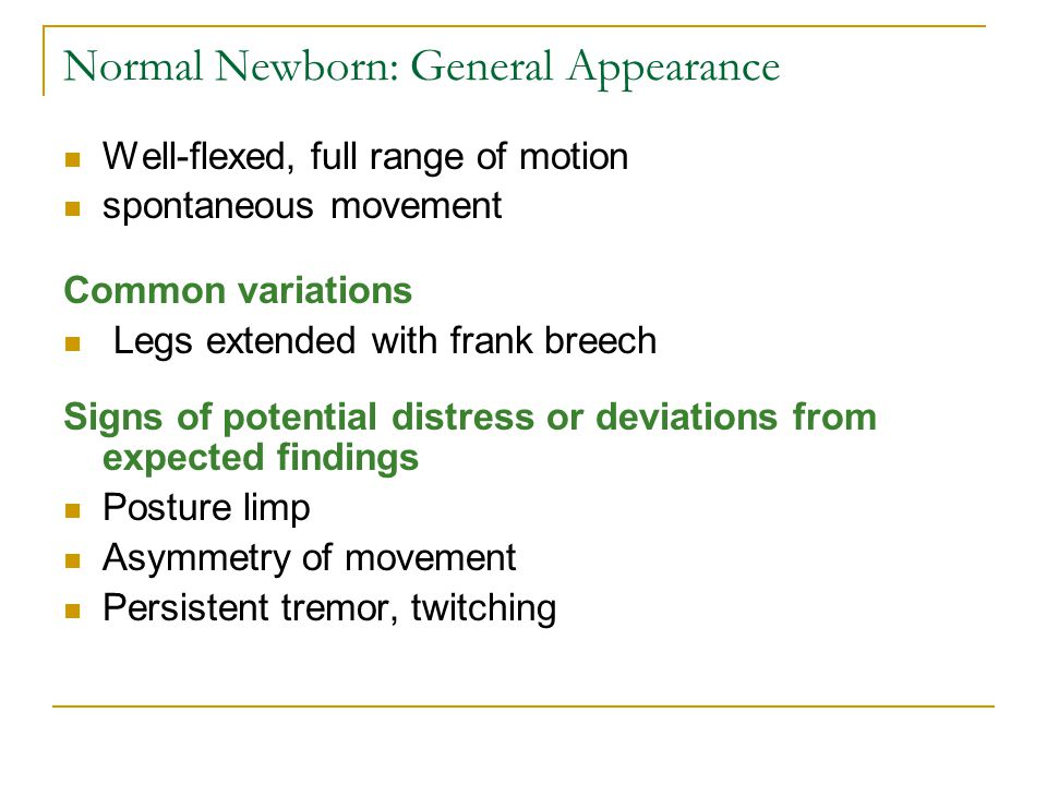 Normal Newborn: General Appearance Well-flexed, full range of motion spontaneous movement Common variations Legs extended with frank breech Signs of p