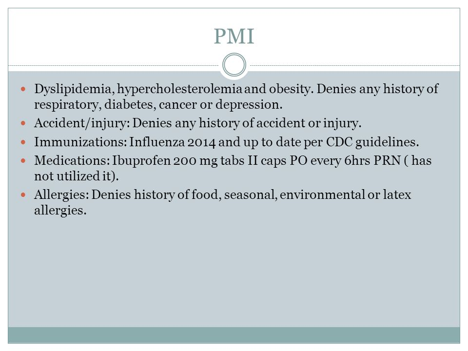 PMI Dyslipidemia, hypercholesterolemia and obesity. Denies any history of respiratory, diabetes, cancer or depression. Accident/injury: Denies any his