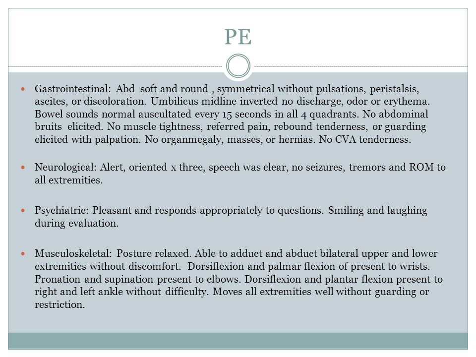 PE Gastrointestinal: Abd soft and round, symmetrical without pulsations, peristalsis, ascites, or discoloration. Umbilicus midline inverted no dischar