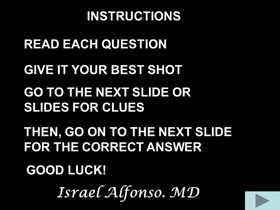 INSTRUCTIONS READ EACH QUESTION GIVE IT YOUR BEST SHOT THEN, GO ON TO THE NEXT SLIDE FOR THE CORRECT ANSWER GO TO THE NEXT SLIDE OR SLIDES FOR CLUES G