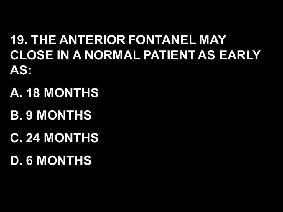 19. THE ANTERIOR FONTANEL MAY CLOSE IN A NORMAL PATIENT AS EARLY AS: A. 18 MONTHS B. 9 MONTHS C. 24 MONTHS D. 6 MONTHS