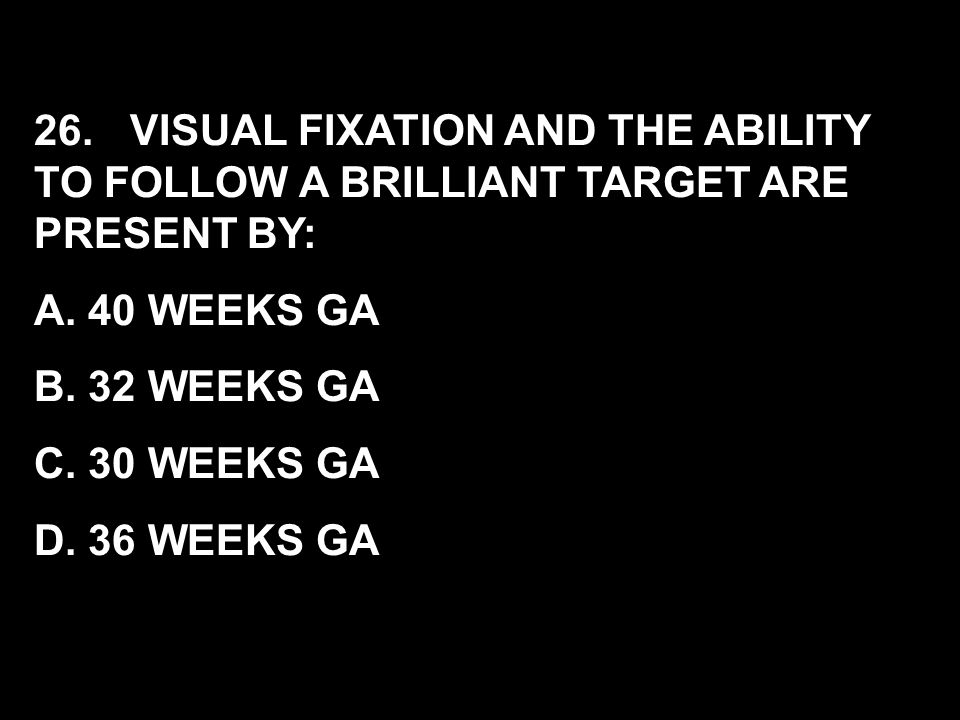 26. VISUAL FIXATION AND THE ABILITY TO FOLLOW A BRILLIANT TARGET ARE PRESENT BY: A. 40 WEEKS GA B. 32 WEEKS GA C. 30 WEEKS GA D. 36 WEEKS GA