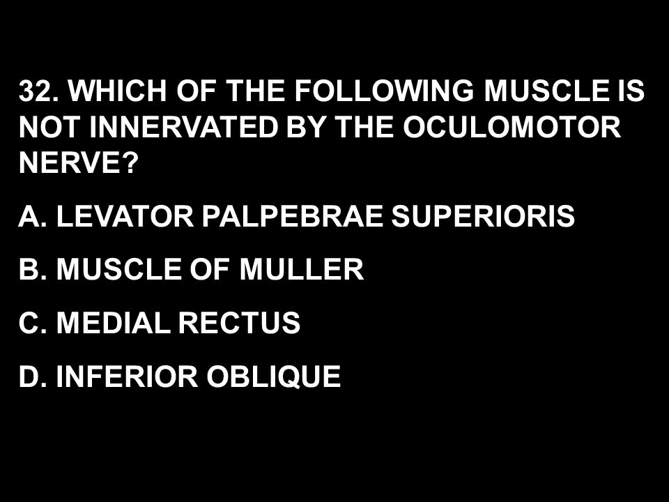 32. WHICH OF THE FOLLOWING MUSCLE IS NOT INNERVATED BY THE OCULOMOTOR NERVE? A. LEVATOR PALPEBRAE SUPERIORIS B. MUSCLE OF MULLER C. MEDIAL RECTUS D. I