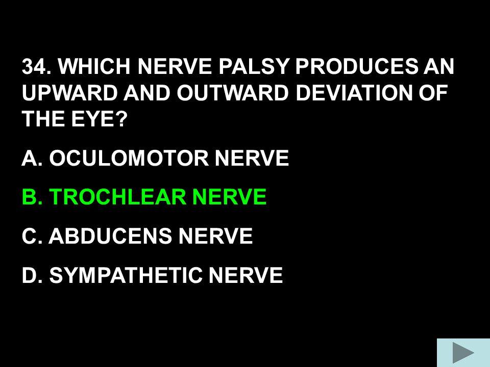 34. WHICH NERVE PALSY PRODUCES AN UPWARD AND OUTWARD DEVIATION OF THE EYE? A. OCULOMOTOR NERVE B. TROCHLEAR NERVE C. ABDUCENS NERVE D. SYMPATHETIC NER