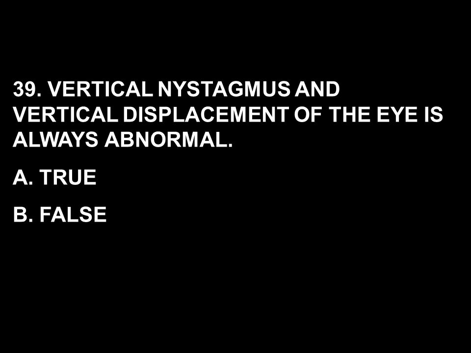 39. VERTICAL NYSTAGMUS AND VERTICAL DISPLACEMENT OF THE EYE IS ALWAYS ABNORMAL. A. TRUE B. FALSE