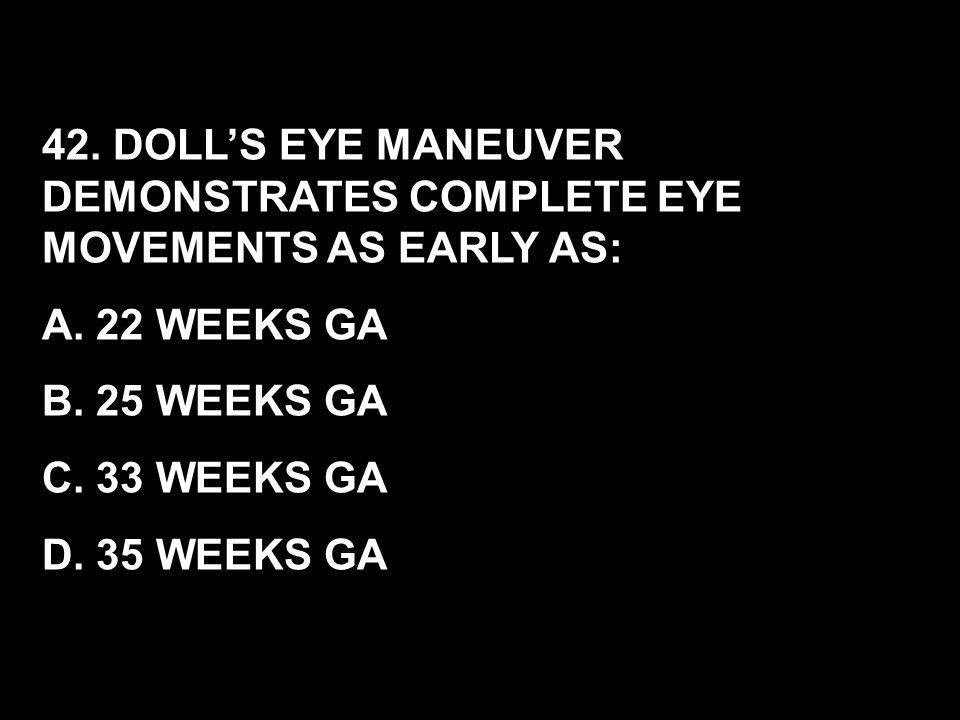 42. DOLL'S EYE MANEUVER DEMONSTRATES COMPLETE EYE MOVEMENTS AS EARLY AS: A. 22 WEEKS GA B. 25 WEEKS GA C. 33 WEEKS GA D. 35 WEEKS GA
