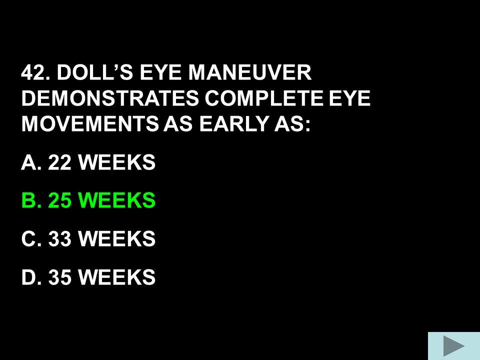 42. DOLL'S EYE MANEUVER DEMONSTRATES COMPLETE EYE MOVEMENTS AS EARLY AS: A. 22 WEEKS B. 25 WEEKS C. 33 WEEKS D. 35 WEEKS