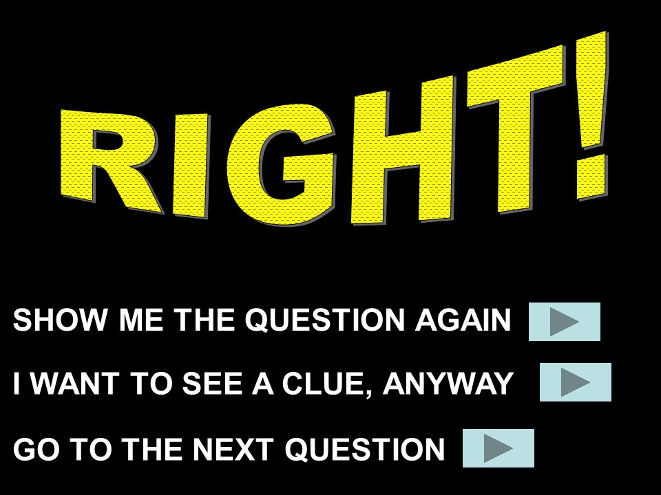 SHOW ME THE QUESTION AGAIN GO TO THE NEXT QUESTION I WANT TO SEE A CLUE, ANYWAY