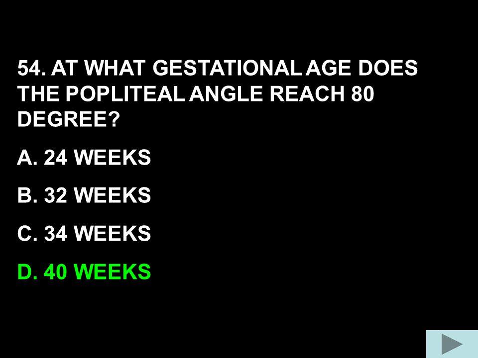 54. AT WHAT GESTATIONAL AGE DOES THE POPLITEAL ANGLE REACH 80 DEGREE? A. 24 WEEKS B. 32 WEEKS C. 34 WEEKS D. 40 WEEKS