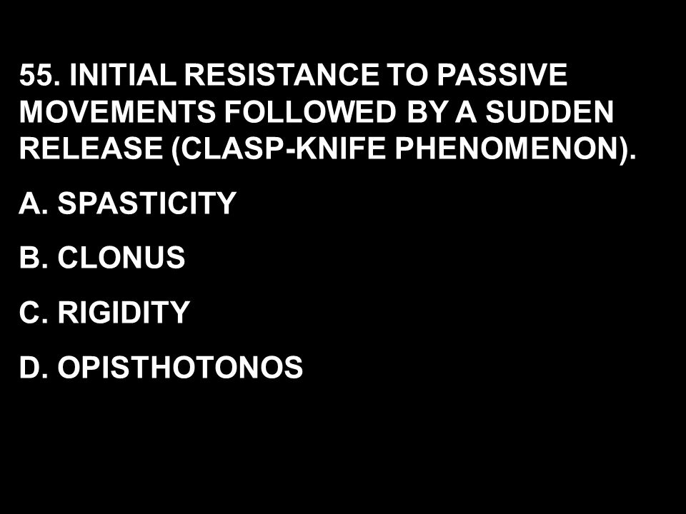 55. INITIAL RESISTANCE TO PASSIVE MOVEMENTS FOLLOWED BY A SUDDEN RELEASE (CLASP-KNIFE PHENOMENON). A. SPASTICITY B. CLONUS C. RIGIDITY D. OPISTHOTONOS