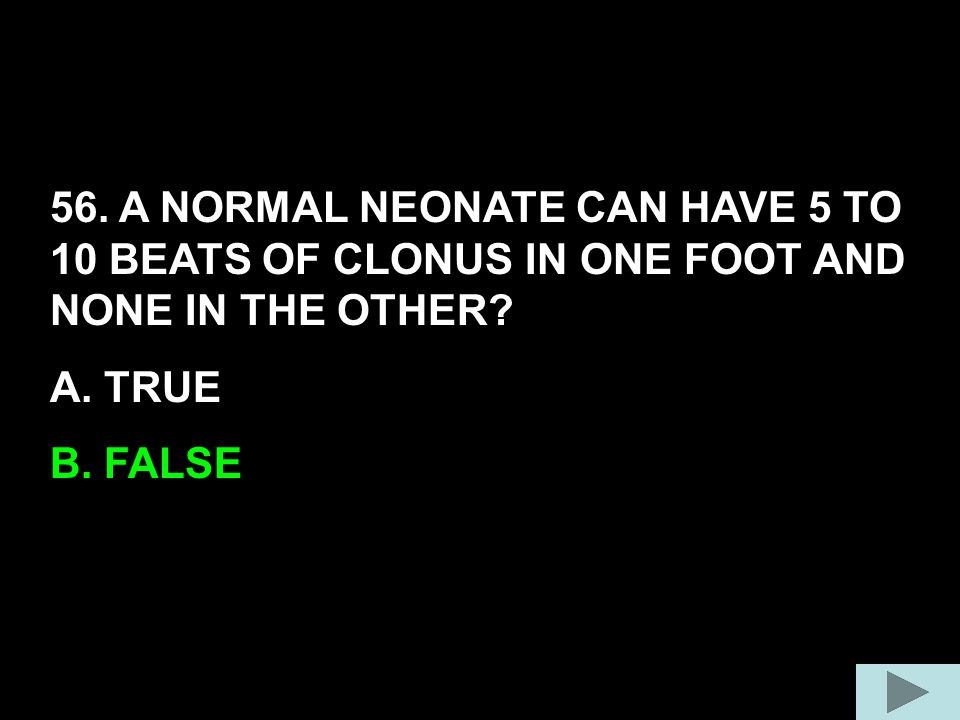 56. A NORMAL NEONATE CAN HAVE 5 TO 10 BEATS OF CLONUS IN ONE FOOT AND NONE IN THE OTHER? A. TRUE B. FALSE