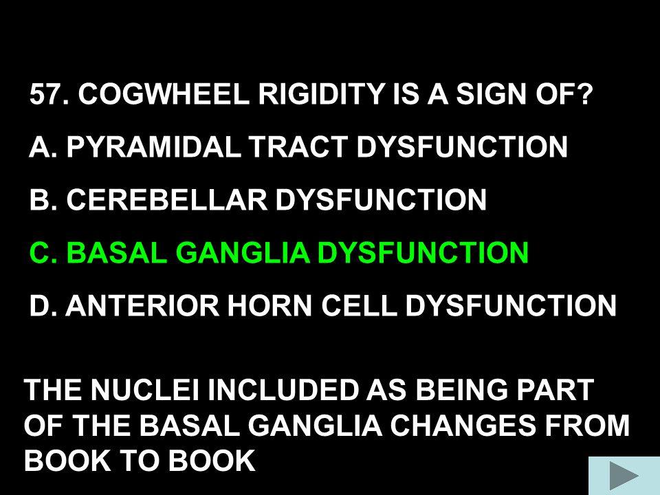 57. COGWHEEL RIGIDITY IS A SIGN OF? A. PYRAMIDAL TRACT DYSFUNCTION B. CEREBELLAR DYSFUNCTION C. BASAL GANGLIA DYSFUNCTION D. ANTERIOR HORN CELL DYSFUN