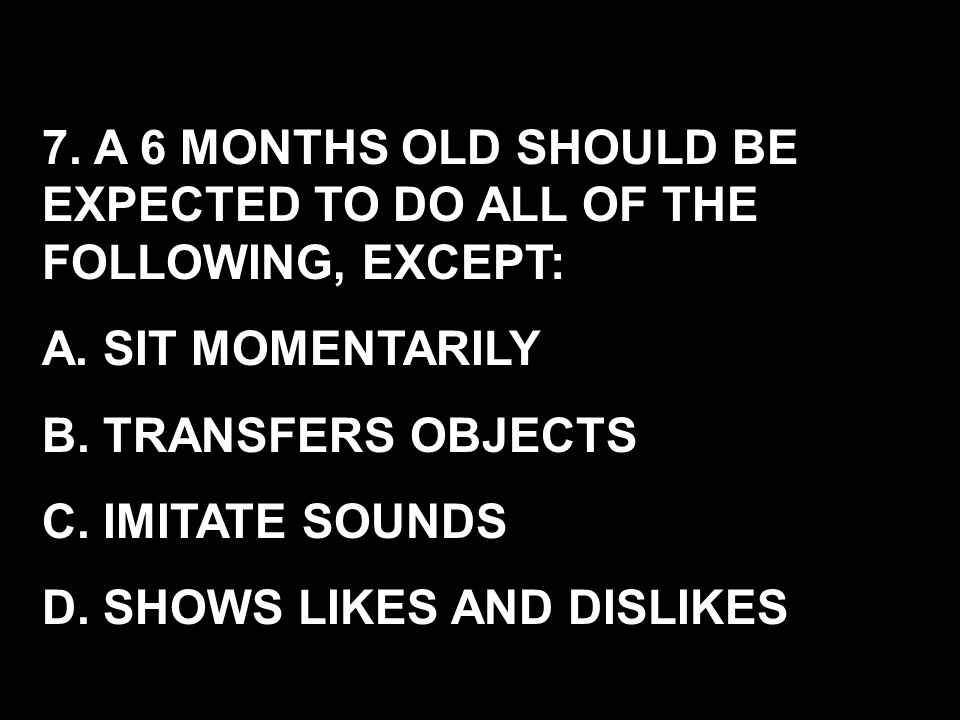 7. A 6 MONTHS OLD SHOULD BE EXPECTED TO DO ALL OF THE FOLLOWING, EXCEPT: A. SIT MOMENTARILY B. TRANSFERS OBJECTS C. IMITATE SOUNDS D. SHOWS LIKES AND