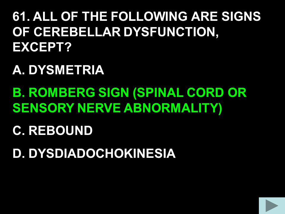 61. ALL OF THE FOLLOWING ARE SIGNS OF CEREBELLAR DYSFUNCTION, EXCEPT? A. DYSMETRIA B. ROMBERG SIGN (SPINAL CORD OR SENSORY NERVE ABNORMALITY) C. REBOU
