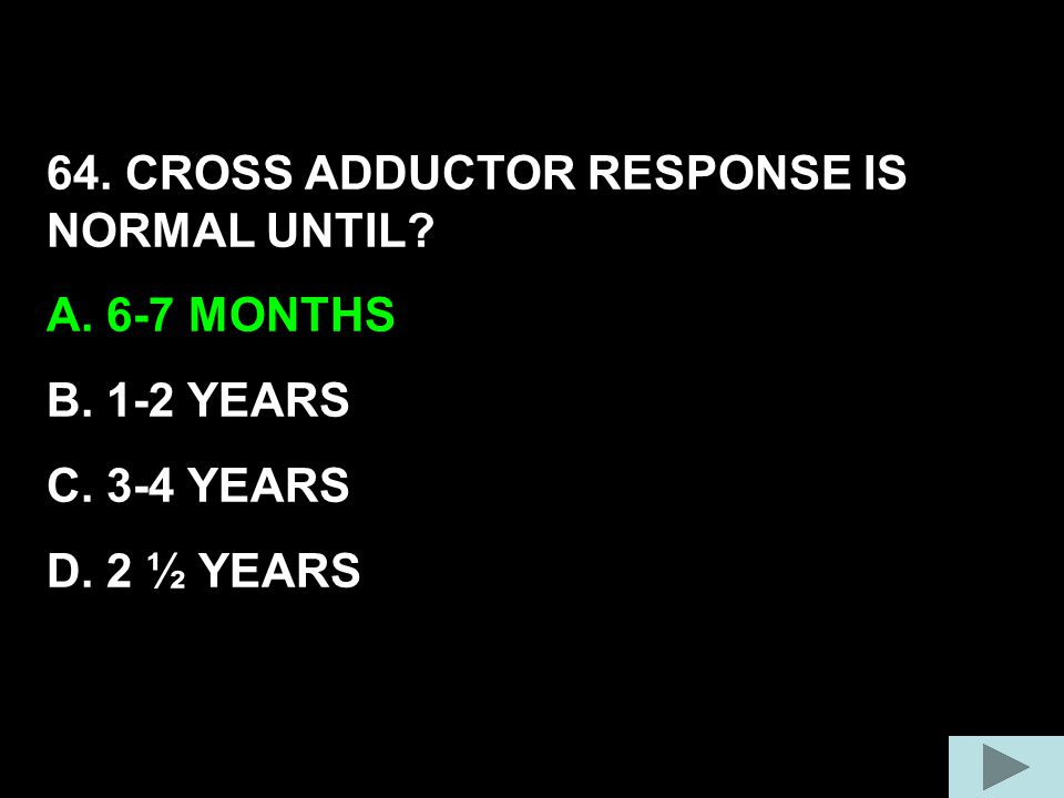 64. CROSS ADDUCTOR RESPONSE IS NORMAL UNTIL? A. 6-7 MONTHS B. 1-2 YEARS C. 3-4 YEARS D. 2 ½ YEARS