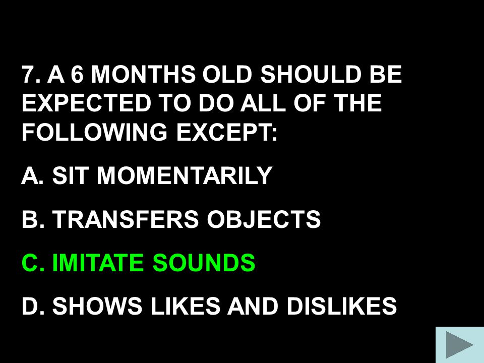 7. A 6 MONTHS OLD SHOULD BE EXPECTED TO DO ALL OF THE FOLLOWING EXCEPT: A. SIT MOMENTARILY B. TRANSFERS OBJECTS C. IMITATE SOUNDS D. SHOWS LIKES AND D