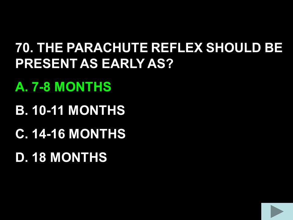 70. THE PARACHUTE REFLEX SHOULD BE PRESENT AS EARLY AS? A. 7-8 MONTHS B. 10-11 MONTHS C. 14-16 MONTHS D. 18 MONTHS
