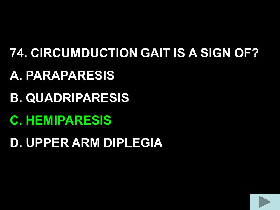 74. CIRCUMDUCTION GAIT IS A SIGN OF? A. PARAPARESIS B. QUADRIPARESIS C. HEMIPARESIS D. UPPER ARM DIPLEGIA